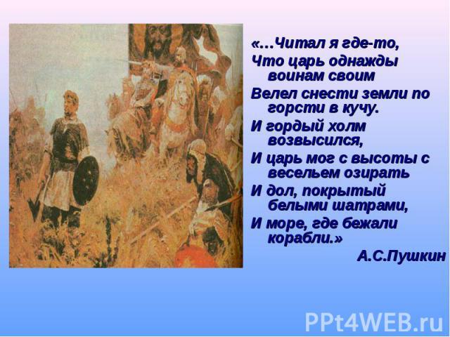 «…Читал я где-то, «…Читал я где-то, Что царь однажды воинам своим Велел снести земли по горсти в кучу. И гордый холм возвысился, И царь мог с высоты с весельем озирать И дол, покрытый белыми шатрами, И море, где бежали корабли.» А.С.Пушкин