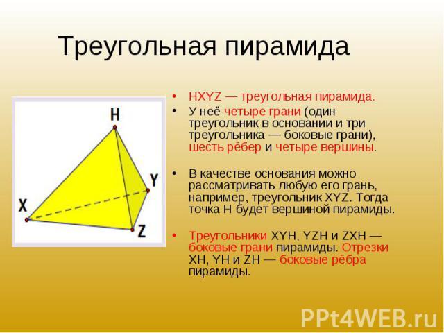 HXYZ — треугольная пирамида. HXYZ — треугольная пирамида. У неё четыре грани (один треугольник в основании и три треугольника — боковые грани), шесть рёбер и четыре вершины. В качестве основания можно рассматривать любую его грань, например, треугол…