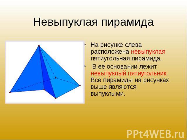 На рисунке слева расположена невыпуклая пятиугольная пирамида. На рисунке слева расположена невыпуклая пятиугольная пирамида. В её основании лежит невыпуклый пятиугольник. Все пирамиды на рисунках выше являются выпуклыми.