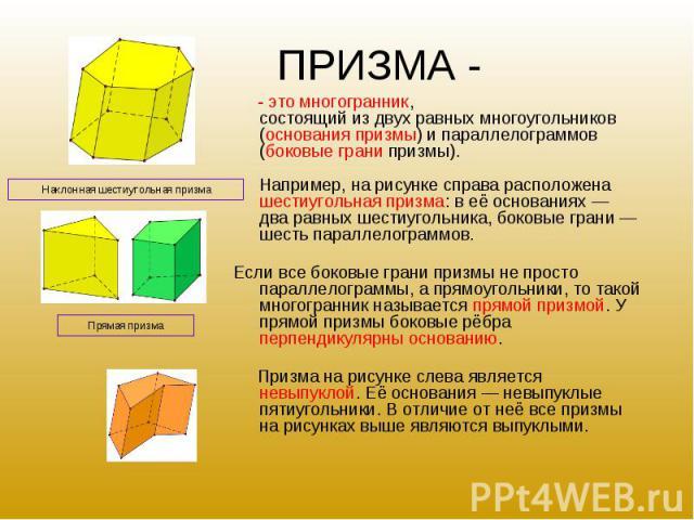 - это многогранник, состоящий из двух равных многоугольников (основания призмы) и параллелограммов (боковые грани призмы). Например, на рисунке справа расположена шестиугольная призма: в её основаниях — два равных шестиугольника, боковые грани — шес…