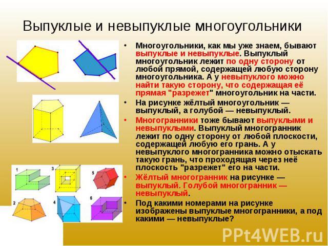 """Многоугольники, как мы уже знаем, бывают выпуклые и невыпуклые. Выпуклый многоугольник лежит по одну сторону от любой прямой, содержащей любую сторону многоугольника. А у невыпуклого можно найти такую сторону, что содержащая её прямая """"разрежет…"""