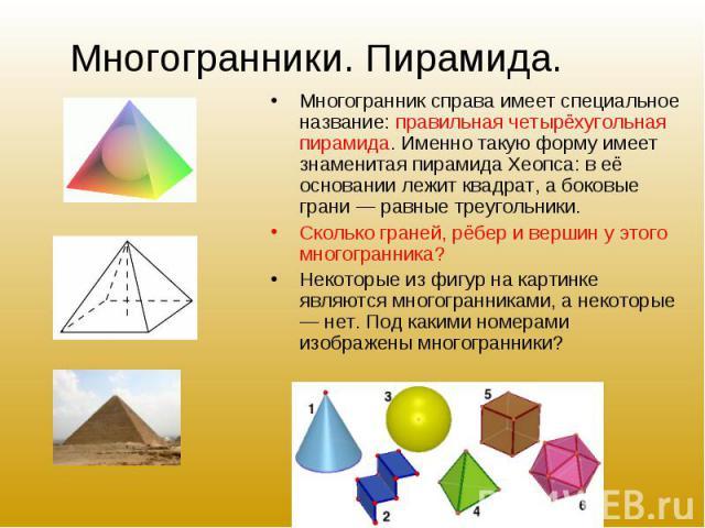 Многогранник справа имеет специальное название: правильная четырёхугольная пирамида. Именно такую форму имеет знаменитая пирамида Хеопса: в её основании лежит квадрат, а боковые грани — равные треугольники. Многогранник справа имеет специальное назв…