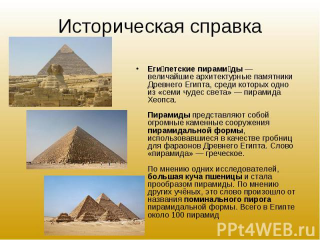 Еги петские пирами ды— величайшие архитектурные памятники Древнего Египта, среди которых одно из «семи чудес света»— пирамида Хеопса. Пирамиды представляют собой огромные каменные сооружения пирамидальной формы, использовавшиеся в качест…