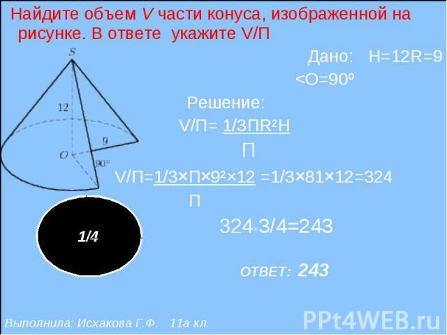 Найдите объем V части конуса, изображенной на рисунке. В ответе укажите V/П Найдите объем V части конуса, изображенной на рисунке. В ответе укажите V/П Дано: H=12R=9 <O=90º Решение: V/П= 1/3ПR²H П V/П=1/3×П×9²×12 =1/3×81×12=324 П 324×3/4=243 ОТВЕ…