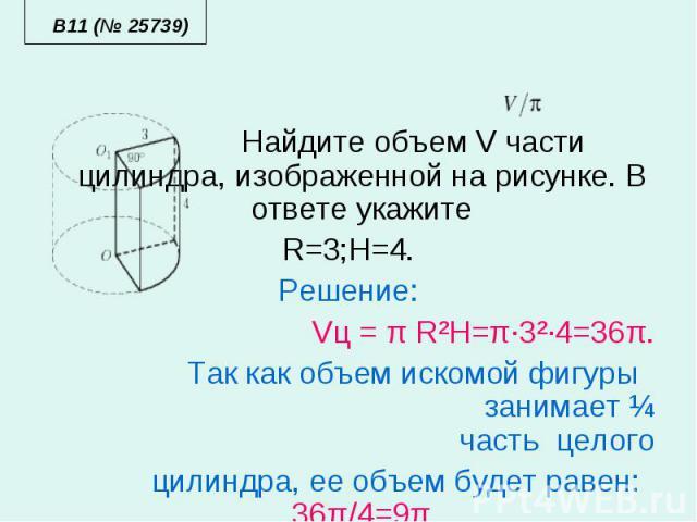 Найдите объем V части цилиндра, изображенной на рисунке. В ответе укажите Найдите объем V части цилиндра, изображенной на рисунке. В ответе укажите R=3;H=4. Решение: Vц = π R²H=π·3²·4=36π. Так как объем искомой фигуры занимает ¼ часть целого цилиндр…