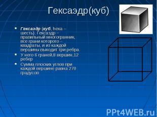 Гексаэдр (куб, hexa – шесть). Гексаэдр – правильный многогранник, все грани кото