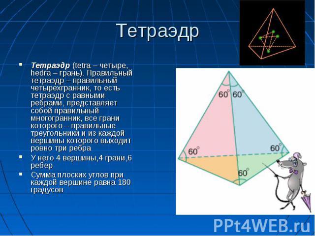 Тетраэдр (tetra – четыре, hedra – грань). Правильный тетраэдр – правильный четырехгранник, то есть тетраэдр с равными ребрами, представляет собой правильный многогранник, все грани которого – правильные треугольники и из каждой вершины которого выхо…