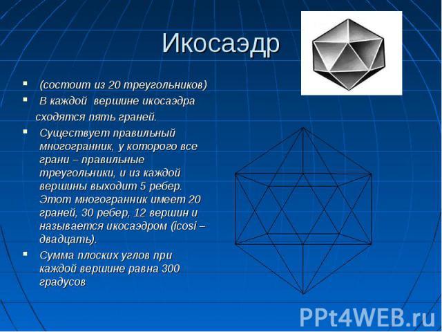 (состоит из 20 треугольников) В каждой вершине икосаэдра сходятся пять граней. Существует правильный многогранник, у которого все грани – правильные треугольники, и из каждой вершины выходит 5 ребер. Этот многогранник имеет 20 граней, 30 ребер, 12 в…
