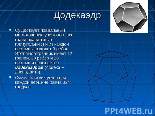 Существует правильный многогранник, у которого все грани правильные пятиугольники и из каждой вершины выходит 3 ребра. Этот многогранник имеет 12 граней, 30 ребер и 20 вершин и называется додекаэдром (dodeka – двенадцать). Существует правильный мног…