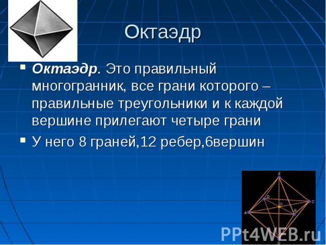 Октаэдр. Это правильный многогранник, все грани которого – правильные треугольники и к каждой вершине прилегают четыре грани Октаэдр. Это правильный многогранник, все грани которого – правильные треугольники и к каждой вершине прилегают четыре грани…
