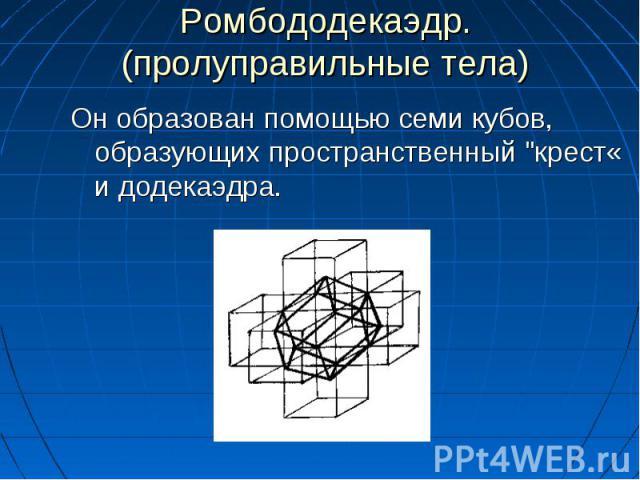 """Он образован помощью семи кубов, образующих пространственный """"крест« и додекаэдра. Он образован помощью семи кубов, образующих пространственный """"крест« и додекаэдра."""