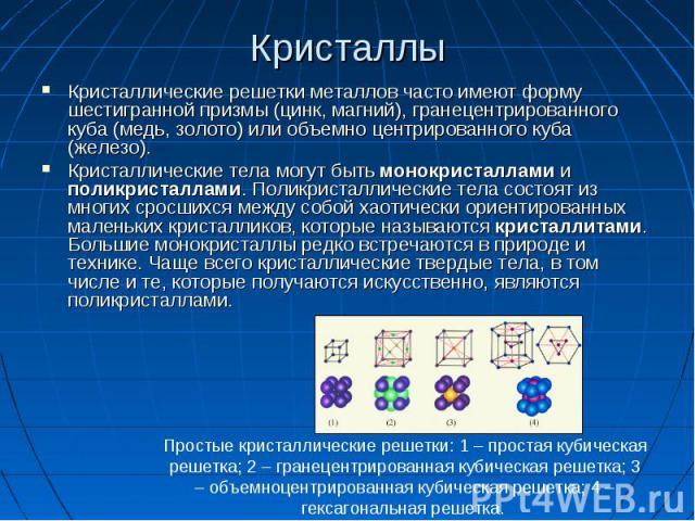 Кристаллические решетки металлов часто имеют форму шестигранной призмы (цинк, магний), гранецентрированного куба (медь, золото) или объемно центрированного куба (железо). Кристаллические решетки металлов часто имеют форму шестигранной призмы (цинк, …
