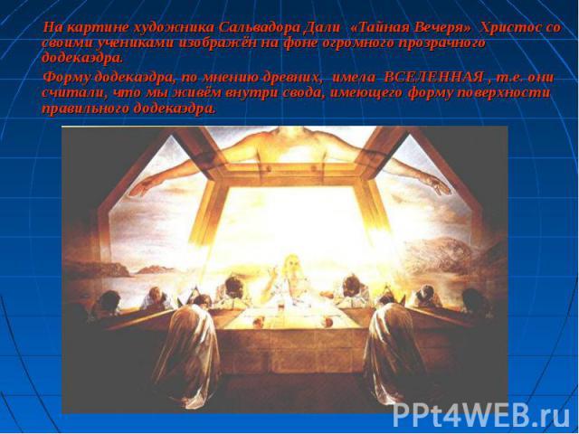 На картине художника Сальвадора Дали «Тайная Вечеря» Христос со своими учениками изображён на фоне огромного прозрачного додекаэдра. На картине художника Сальвадора Дали «Тайная Вечеря» Христос со своими учениками изображён на фоне огромного прозрач…