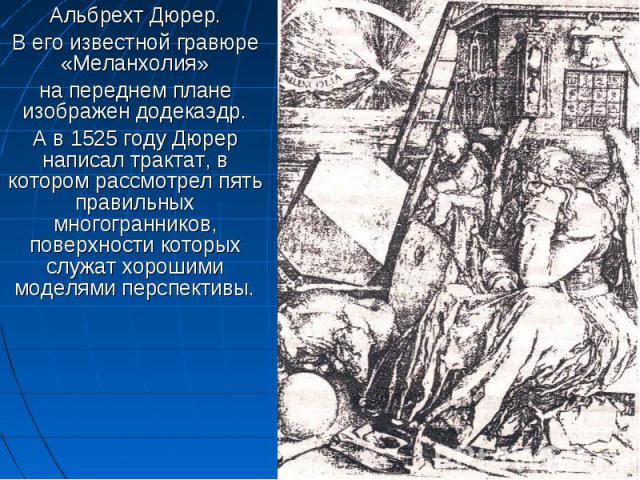 Альбрехт Дюрер. Альбрехт Дюрер. В его известной гравюре «Меланхолия» на переднем плане изображен додекаэдр. А в 1525 году Дюрер написал трактат, в котором рассмотрел пять правильных многогранников, поверхности которых служат хорошими моделями перспективы.