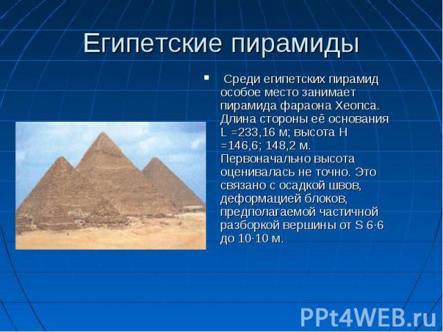 Среди египетских пирамид особое место занимает пирамида фараона Хеопса. Длина стороны её основания L =233,16 м; высота Н =146,6; 148,2 м. Первоначально высота оценивалась не точно. Это связано с осадкой швов, деформацией блоков, предполагаемой части…