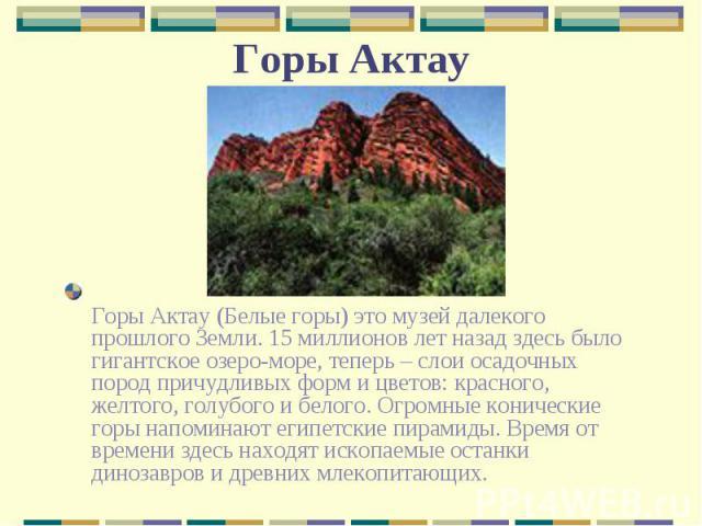 Горы Актау (Белые горы) это музей далекого прошлого Земли. 15 миллионов лет назад здесь было гигантское озеро-море, теперь – слои осадочных пород причудливых форм и цветов: красного, желтого, голубого и белого. Огромные конические горы напоминают ег…