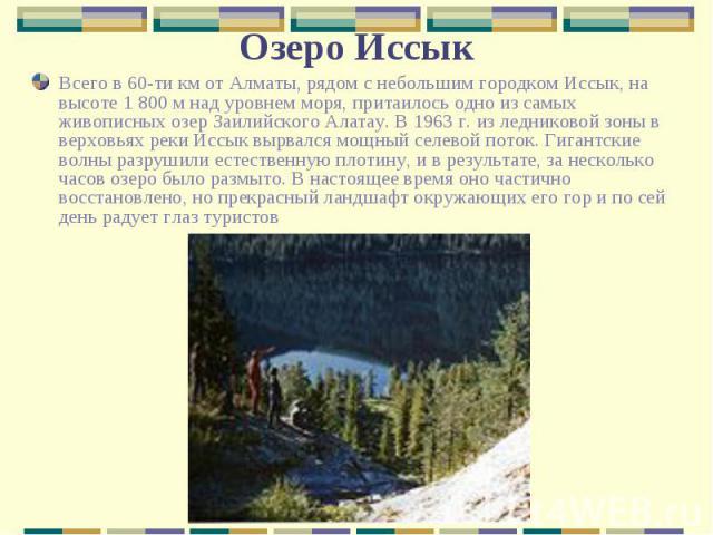 Всего в 60-ти км от Алматы, рядом с небольшим городком Иссык, на высоте 1 800 м над уровнем моря, притаилось одно из самых живописных озер Заилийского Алатау. В 1963 г. из ледниковой зоны в верховьях реки Иссык вырвался мощный селевой поток. Гигантс…
