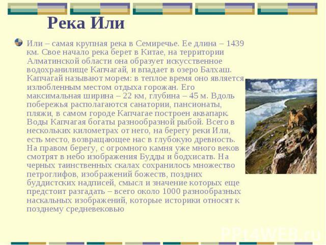 Или – самая крупная река в Семиречье. Ее длина – 1439 км. Свое начало река берет в Китае, на территории Алматинской области она образует искусственное водохранилище Капчагай, и впадает в озеро Балхаш. Капчагай называют морем: в теплое время оно явля…