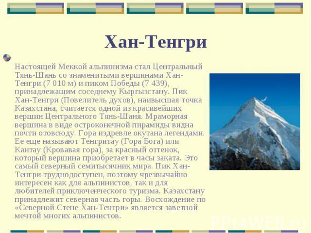 Настоящей Меккой альпинизма стал Центральный Тянь-Шань со знаменитыми вершинами Хан-Тенгри (7 010 м) и пиком Победы (7 439), принадлежащим соседнему Кыргызстану. Пик Хан-Тенгри (Повелитель духов), наивысшая точка Казахстана, считается одной из краси…