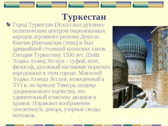 Город Туркестан (Ясы) слыл духовно-политическим центром тюркоязычных народов огромного региона Дешт-и-Кипчак (Кипчакская степь) и был древнейшей столицей казахских ханов. Сегодня Туркестану 1500 лет. Шейх Ходжа Ахмед Яссауи – суфий, поэт, философ, д…