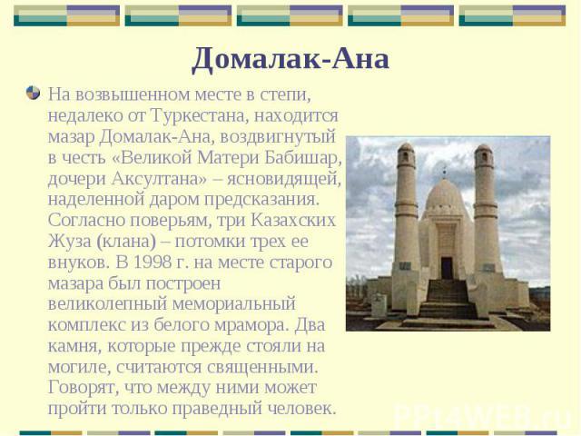 На возвышенном месте в степи, недалеко от Туркестана, находится мазар Домалак-Ана, воздвигнутый в честь «Великой Матери Бабишар, дочери Аксултана» – ясновидящей, наделенной даром предсказания. Согласно поверьям, три Казахских Жуза (клана) – потомки …
