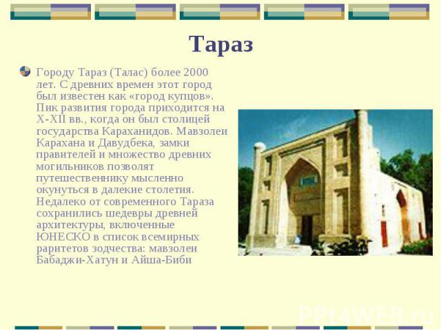 Городу Тараз (Талас) более 2000 лет. С древних времен этот город был известен как «город купцов». Пик развития города приходится на X-XII вв., когда он был столицей государства Караханидов. Мавзолеи Карахана и Давудбека, замки правителей и множество…