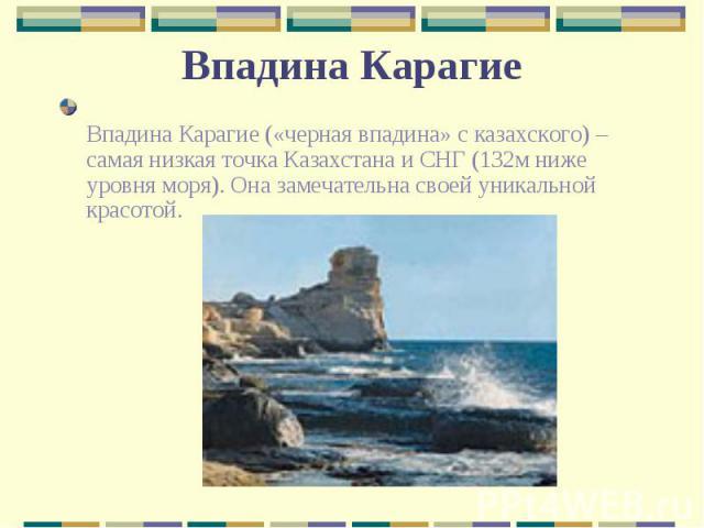 Впадина Карагие («черная впадина» с казахского) – самая низкая точка Казахстана и СНГ (132м ниже уровня моря). Она замечательна своей уникальной красотой. Впадина Карагие («черная впадина» с казахского) – самая низкая точка Казахстана и СНГ (132м ни…