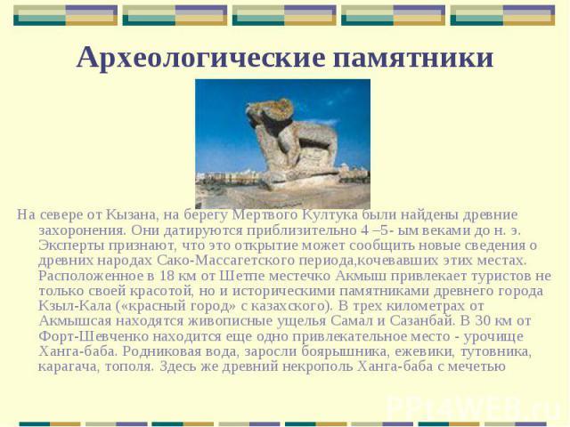 На севере от Кызана, на берегу Мертвого Култука были найдены древние захоронения. Они датируются приблизительно 4 –5- ым веками до н. э. Эксперты признают, что это открытие может сообщить новые сведения о древних народах Сако-Массагетского периода,к…