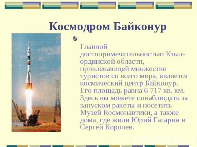 Главной достопримечательностью Кзыл-ординской области, привлекающей множество туристов со всего мира, является космический центр Байконур. Его площадь равна 6 717 кв. км. Здесь вы можете понаблюдать за запуском ракеты и посетить Музей Космонавтики, …