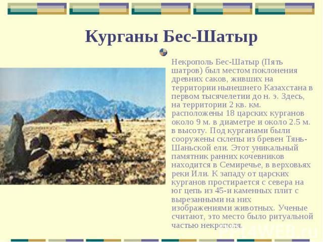 Некрополь Бес-Шатыр (Пять шатров) был местом поклонения древних саков, живших на территории нынешнего Казахстана в первом тысячелетии до н. э. Здесь, на территории 2 кв. км. расположены 18 царских курганов около 9 м. в диаметре и около 2.5 м. в высо…