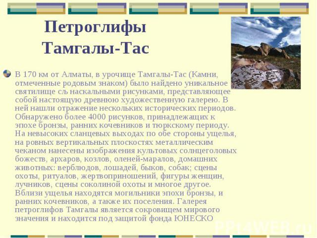 В 170 км от Алматы, в урочище Тамгалы-Тас (Камни, отмеченные родовым знаком) было найдено уникальное святилище сљ наскальными рисунками, представляющее собой настоящую древнюю художественную галерею. В ней нашли отражение нескольких исторических пер…