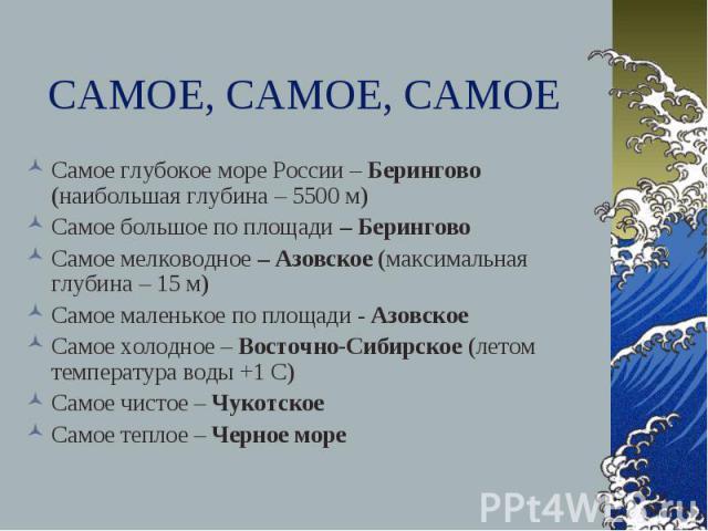 САМОЕ, САМОЕ, САМОЕ Самое глубокое море России – Берингово (наибольшая глубина – 5500 м) Самое большое по площади – Берингово Самое мелководное – Азовское (максимальная глубина – 15 м) Самое маленькое по площади - Азовское Самое холодное – Восточно-…