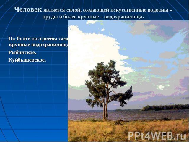 На Волге построены самые крупные водохранилища – На Волге построены самые крупные водохранилища – Рыбинское, Куйбышевское.