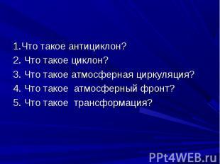 1.Что такое антициклон? 1.Что такое антициклон? 2. Что такое циклон? 3. Что тако