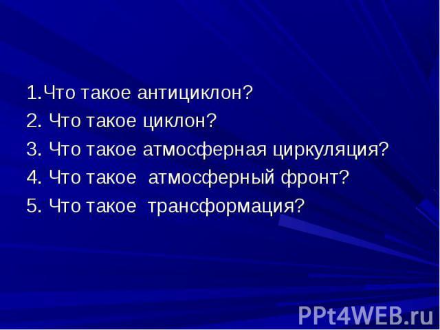 1.Что такое антициклон? 1.Что такое антициклон? 2. Что такое циклон? 3. Что такое атмосферная циркуляция? 4. Что такое атмосферный фронт? 5. Что такое трансформация?