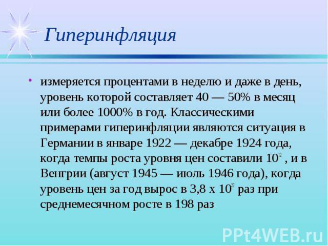 измеряется процентами в неделю и даже в день, уровень которой составляет 40 — 50% в месяц или более 1000% в год. Классическими примерами гиперинфляции являются ситуация в Германии в январе 1922 — декабре 1924 года, когда темпы роста уровня цен соста…