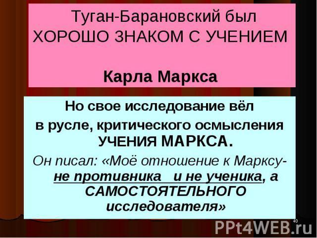 Но свое исследование вёл Но свое исследование вёл в русле, критического осмысления УЧЕНИЯ МАРКСА. Он писал: «Моё отношение к Марксу- не противника и не ученика, а САМОСТОЯТЕЛЬНОГО исследователя»