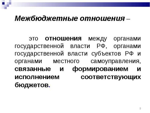 Межбюджетные отношения – Межбюджетные отношения – это отношения между органами государственной власти РФ, органами государственной власти субъектов РФ и органами местного самоуправления, связанные и формированием и исполнением соответствующих бюджетов.