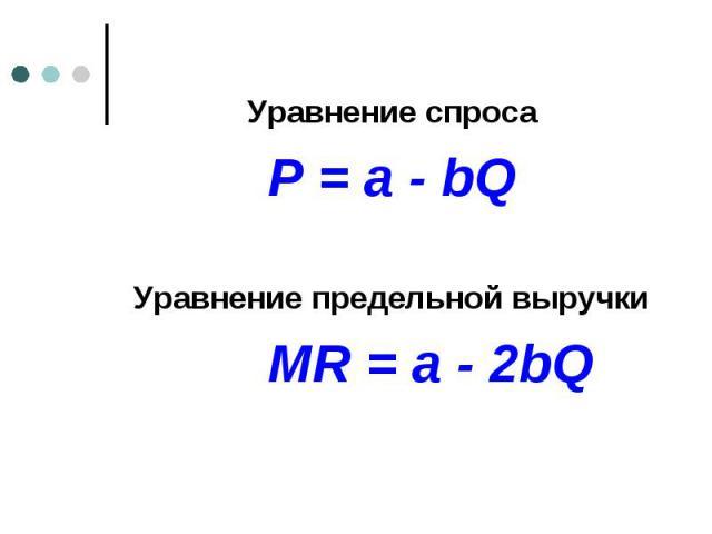 Уравнение спроса Уравнение спроса P = a - bQ Уравнение предельной выручки MR = a - 2bQ