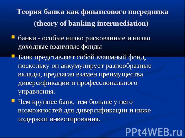 банки - особые низко рискованные и низко доходные взаимные фонды банки - особые низко рискованные и низко доходные взаимные фонды Банк представляет собой взаимный фонд, поскольку он аккумулирует разнообразные вклады, предлагая взамен преимущества ди…