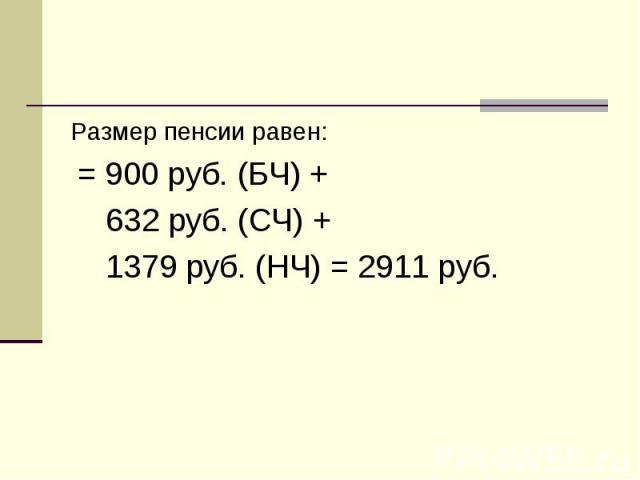 Размер пенсии равен: Размер пенсии равен: = 900 руб. (БЧ) + 632 руб. (СЧ) + 1379 руб. (НЧ) = 2911 руб.