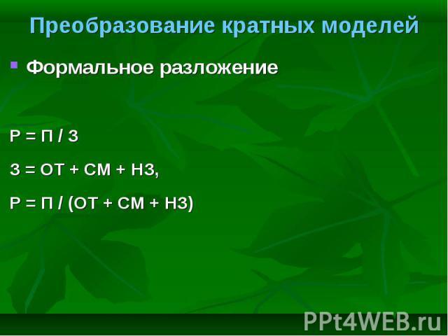Формальное разложение Формальное разложение Р = П / З З = ОТ + СМ + НЗ, Р = П / (ОТ + СМ + НЗ)