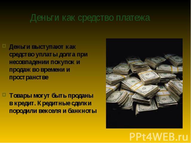 Деньги выступают как средство уплаты долга при несовпадении покупок и продаж во времени и пространстве Деньги выступают как средство уплаты долга при несовпадении покупок и продаж во времени и пространстве Товары могут быть проданы в кредит. Кредитн…