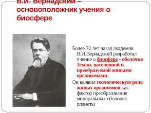 Более 70 лет назад академик В.И.Вернадский разработал учение о биосфере - оболоч