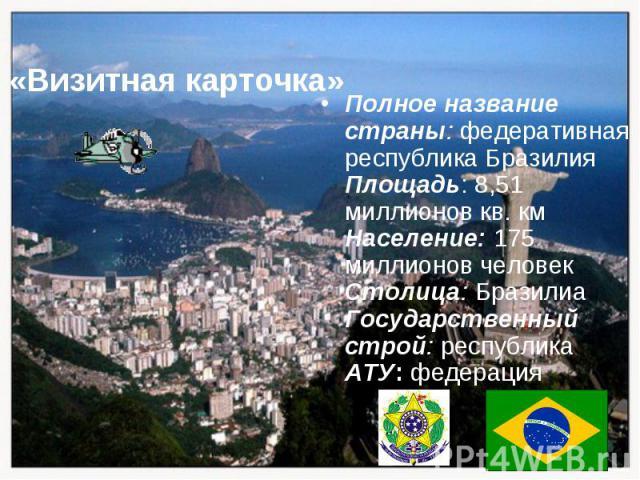 Полное название страны: федеративная республика Бразилия Площадь: 8,51 миллионов кв. км Население: 175 миллионов человек Столица: Бразилиа Государственный строй: республика АТУ: федерация