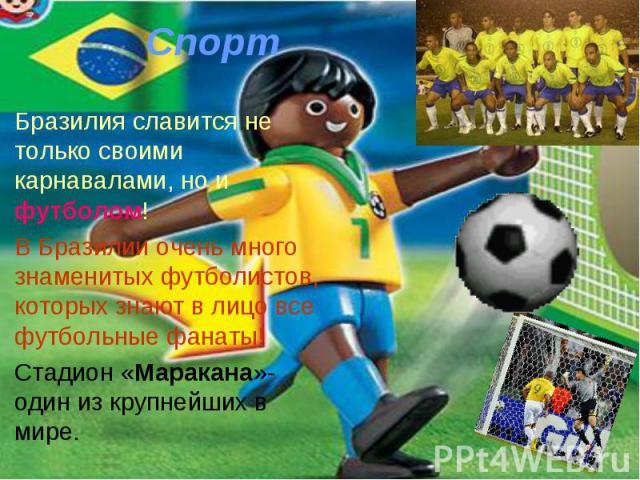 Бразилия славится не только своими карнавалами, но и футболом! Бразилия славится не только своими карнавалами, но и футболом! В Бразилии очень много знаменитых футболистов, которых знают в лицо все футбольные фанаты! Стадион «Маракана»- один из круп…