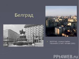 БЕЛГРАД , столица Сербии. Население 1,6 млн. человек (1991). БЕЛГРАД , столица С