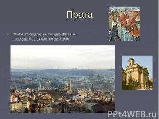 ПРАГА, столица Чехии. Площадь 496 кв. км, население ок. 1,24 млн. жителей (1997)