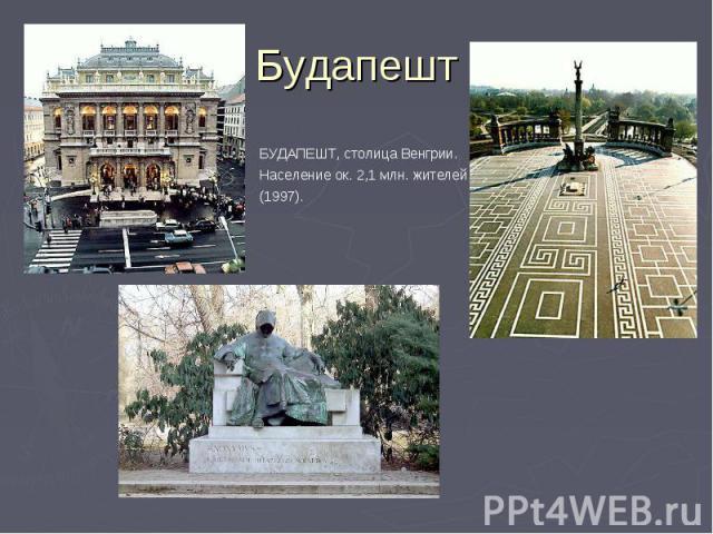 БУДАПЕШТ, столица Венгрии. Население ок. 2,1 млн. жителей (1997). БУДАПЕШТ, столица Венгрии. Население ок. 2,1 млн. жителей (1997).