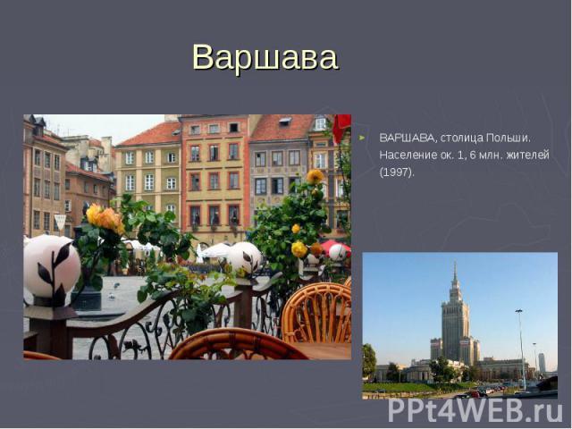 ВАРШАВА, столица Польши. Население ок. 1, 6 млн. жителей (1997). ВАРШАВА, столица Польши. Население ок. 1, 6 млн. жителей (1997).